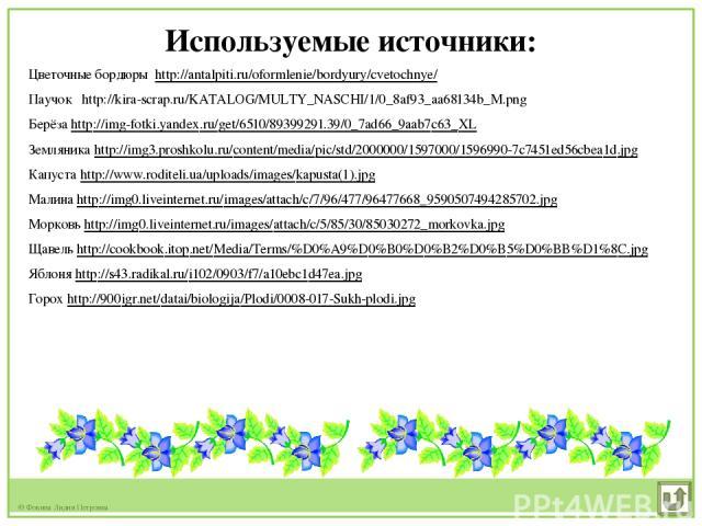 Используемые источники: Цветочные бордюры http://antalpiti.ru/oformlenie/bordyury/cvetochnye/ Паучок http://kira-scrap.ru/KATALOG/MULTY_NASCHI/1/0_8af93_aa68134b_M.png Берёза http://img-fotki.yandex.ru/get/6510/89399291.39/0_7ad66_9aab7c63_XL Землян…