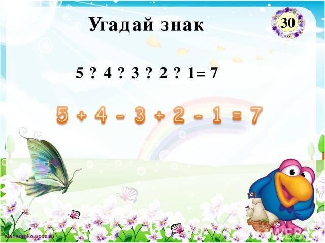 5 ? 4 ? 3 ? 2 ? 1= 7 Угадай знак 30