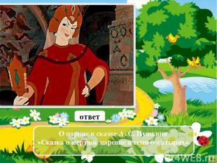 О каком герое в сказке говорится: «Правду молвит молодица Уж и впрямь была цариц