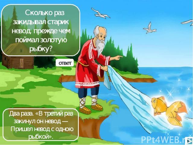 Сколько раз закидывал старик невод, прежде чем поймал золотую рыбку? ответ Два раза. «В третий раз закинул он невод — Пришел невод с одною рыбкой».