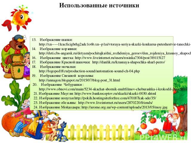 Использованные источники Изображение шапки: http://xn-----1lcacficigbrhg2adc1o6b.xn--p1ai/vtoraya-seriya-skazki-konkursa-puteshestvie-tanechki-i-vanechki-v-evropu/ Изображение корзинки: http://deti.cbs-angarsk.ru/detyam/pochitajka/dni_rozhdeniya_ger…