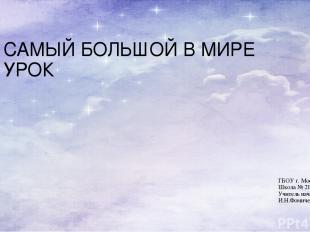 САМЫЙ БОЛЬШОЙ В МИРЕ УРОК ГБОУ г. Москвы Школа № 2121 Учитель начальных классов