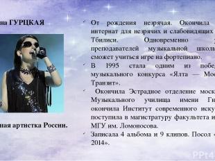 Диана ГУРЦКАЯ Заслуженная артистка России. От рождения незрячая. Окончила школу-
