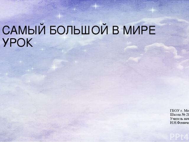 САМЫЙ БОЛЬШОЙ В МИРЕ УРОК ГБОУ г. Москвы Школа № 2121 Учитель начальных классов И.Н.Фомичева