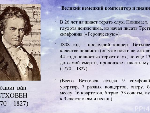 Людвиг ван БЕТХОВЕН (1770 – 1827) Великий немецкий композитор и пианист. В 26 лет начинает терять слух. Понимает, что глухота неизлечима, но начал писать Третью симфонию («Героическую»). 1808 год – последний концерт Бетховена в качестве пианиста (он…