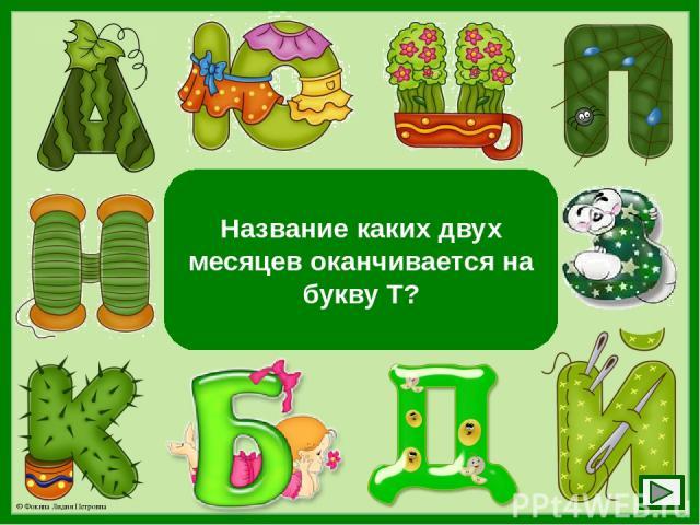 Март и август Название каких двух месяцев оканчивается на букву Т? © Фокина Лидия Петровна