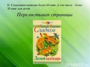 Перелистывая страницы Н. Сладковым написано более 60 книг, в том числе – более 2