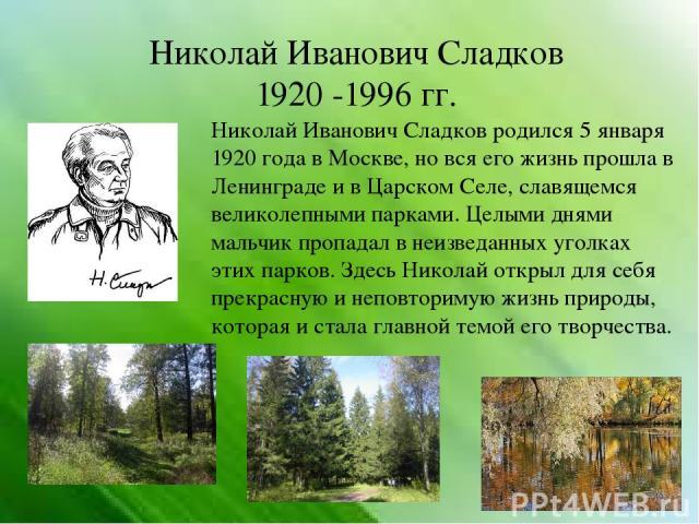 Николай Иванович Сладков 1920 -1996 гг. Николай Иванович Сладков родился 5 января 1920 года в Москве, но вся его жизнь прошла в Ленинграде и в Царском Селе, славящемся великолепными парками. Целыми днями мальчик пропадал в неизведанных уголках этих …