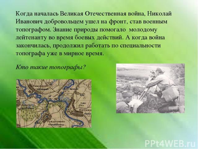 Когда началась Великая Отечественная война, Николай Иванович добровольцем ушел на фронт, став военным топографом. Знание природы помогало молодому лейтенанту во время боевых действий. А когда война закончилась, продолжил работать по специальности то…