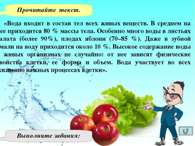 «Вода входит в состав тел всех живых веществ. В среднем на нее приходится 80 % массы тела. Особенно много воды в листьях салата (более 90%), плодах яблони (70–85 %). Даже в зубной эмали на воду приходится около 10 %. Высокое содержание воды в живых …