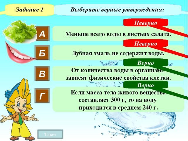 Задание 1 Выберите верные утверждения: В От количества воды в организме зависят физические свойства клетки. «Вода входит в состав тел всех живых веществ. В среднем на нее приходится 80 % массы тела. Особенно много воды в листьях салата (более 90%), …