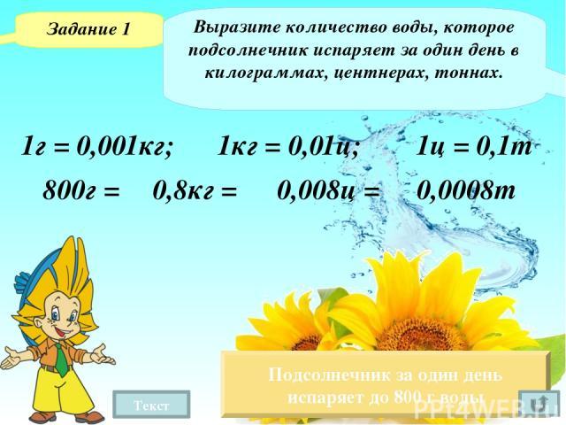 Текст Задание 2 Выразите количество воды, которое одно растение подсолнечника испаряет за лето, в граммах и килограммах. Июнь – 30дней 92 дня Подсолнечник за один день испаряет до 800 г воды 800 · 92 = 73600 (г) Июль – 31день Август – 31день 73,6 кг…