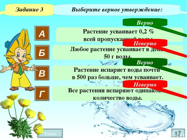 Текст 3 Сколько воды усваивает одно растение подсолнечника за один день? за месяц? (Ответ округлите до десятых) Задание 6 800 г – 99,8% ? г – 0,2% 49,6 (г) 1,6 · 31 = 1,6 (г) 800 : 99,6 · 0,2 ~ ~ 1 2 – УСВАИВАЕТ подсолнечник ЗА ОДИН ДЕНЬ - УСВАИВАЕТ…