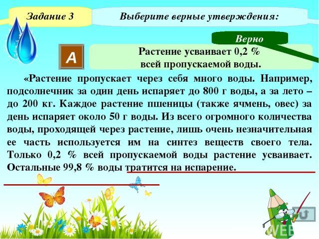 Задание 5 Выберите верный ответ. Больше всего воды испаряет: 1 2 3 4 Капуста Пшеница Подсолнечник Овёс Неверно Неверно Неверно Верно Решение На слайде настроен триггер. Для визуализации ответа необходимо навести курсор на название растения и щёлкнут…
