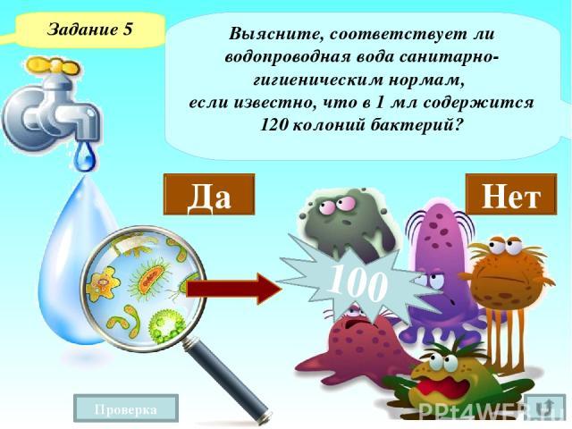 Задание 5 «Общее количество бактерий определяют в пересчете на число колоний, выросших при посеве 1 мл воды. Считают, что в чистой воде общее количество бактерий должно быть не более 100 в 1 мл воды, в воде сомнительной чистоты – от 100 до 1000, в з…