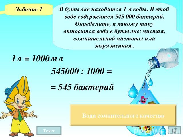Текст Задание 1 В бутылке находится 1 л воды. В этой воде содержится 545000 бактерий. Определите, к какому типу относится вода в бутылке: чистая, сомнительной чистоты или загрязненная.. 1л = 1000мл 545000 : 1000 = = 545 бактерий Вода сомнительного …