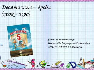 Десятичные – дроби (урок - игра) Учитель математики Шамилёва Маргарита Рашитовна