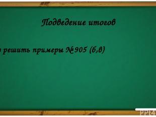 Подведение итогов д/з решить примеры № 905 (б,в) Подсчитываются баллы. Определяе