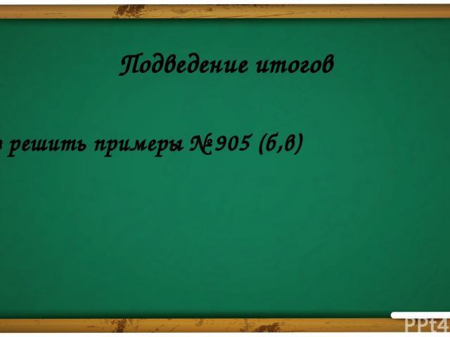 Подведение итогов д/з решить примеры № 905 (б,в) Подсчитываются баллы. Определяется победитель. Выставляются оценки и записывается д/з.