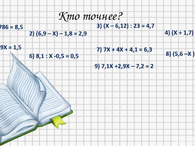 Кто точнее? 1) Х = 15,28 2) Х = 2,2 3) Х = 114,22 4) Х = 2,1 5) Х = 0,2 6) Х = 8,1 9) Х = 0,92 8) Х = 2,4 7) Х = 0,2