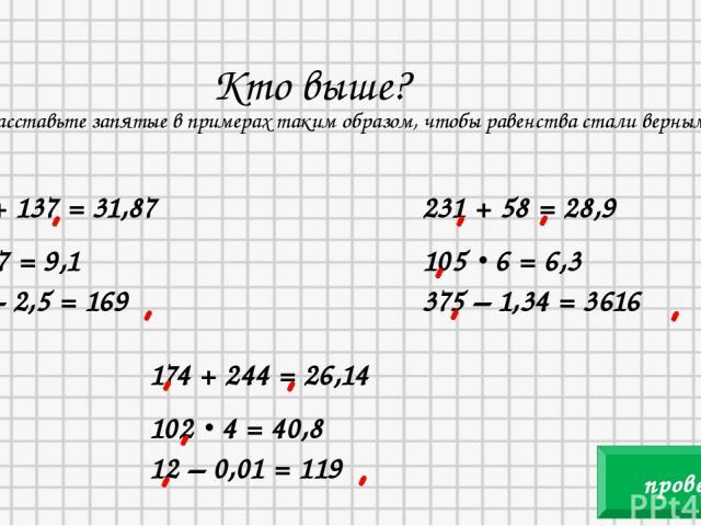 Кто выше? Расставьте запятые в примерах таким образом, чтобы равенства стали верными. 305 + 137 = 31,87 13 · 7 = 9,1 419 – 2,5 = 169 231 + 58 = 28,9 105 · 6 = 6,3 375 – 1,34 = 3616 174 + 244 = 26,14 102 · 4 = 40,8 12 – 0,01 = 119 проверка