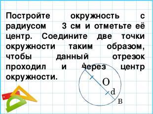 Постройте окружность с радиусом 3 см и отметьте её центр. Соедините две точки ок