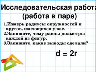 Исследовательская работа (работа в паре) Измерь радиусы окружностей и кругов, им