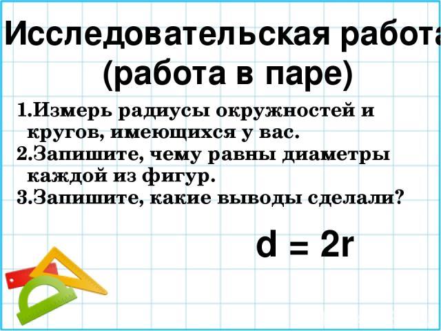 Исследовательская работа (работа в паре) Измерь радиусы окружностей и кругов, имеющихся у вас. Запишите, чему равны диаметры каждой из фигур. Запишите, какие выводы сделали? d = 2r