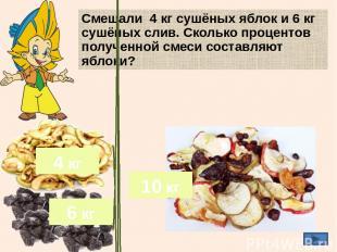 Смешали 4 кг сушёных яблок и 6 кг сушёных слив. Сколько процентов полученной сме