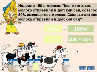 Надоили 150 л молока. После того, как молоко отправили в детский сад, осталось 8