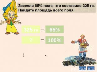 Засеяли 65% поля, что составило 325 га. Найдите площадь всего поля. 500 га 325 г