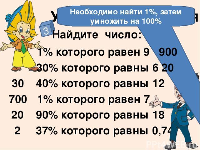 Устные упражнения 3 Найдите число: 1% которого равен 9 30% которого равны 6 1% которого равен 7 40% которого равны 12 90% которого равны 18 37% которого равны 0,74 700 30 20 2 Необходимо найти 1%, затем умножить на 100% 20 900 На слайде отстроен три…