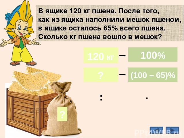 35% В ящике 120 кг пшена. После того, как из ящика наполнили мешок пшеном, в ящике осталось 65% всего пшена. Сколько кг пшена вошло в мешок? ? 42 кг 120 кг ? 100% (100 – 65)% _ _ 120 кг 100% : ·