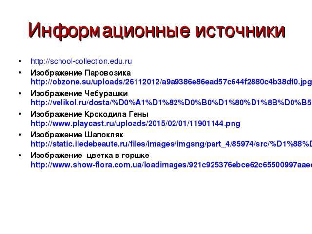 Информационные источники http://school-collection.edu.ru Изображение Паровозика http://obzone.su/uploads/26112012/a9a9386e86ead57c644f2880c4b38df0.jpg Изображение Чебурашки http://velikol.ru/dosta/%D0%A1%D1%82%D0%B0%D1%80%D1%8B%D0%B5+%D0%BC%D1%83%D0…