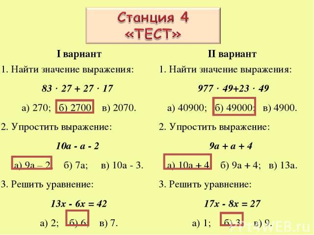 I вариант 1. Найти значение выражения: 83 27 + 27 17 а) 270; б) 2700; в) 2070. 2. Упростить выражение: 10а - а - 2 а) 9а – 2; б) 7а; в) 10а - 3. 3. Решить уравнение: 13х - 6х = 42 а) 2; б) 6; в) 7. II вариант 1. Найти значение выражения: 977 49+23 4…