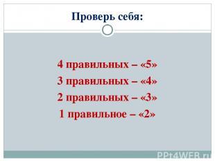 Проверь себя: 4 правильных – «5» 3 правильных – «4» 2 правильных – «3» 1 правиль