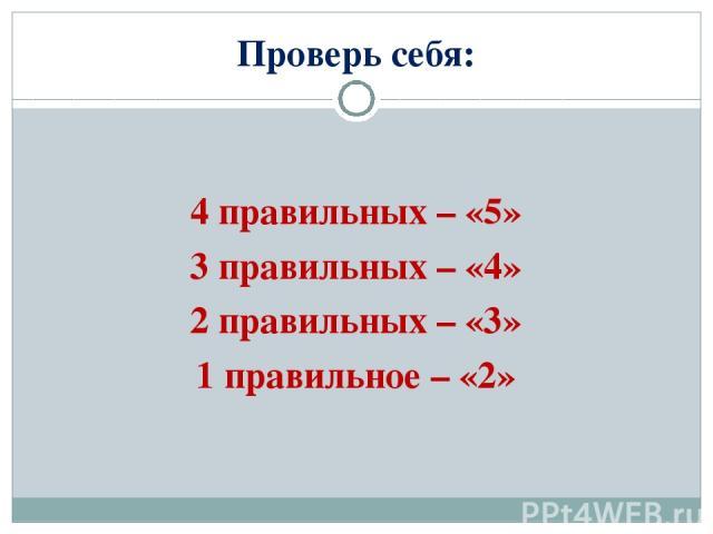 Проверь себя: 4 правильных – «5» 3 правильных – «4» 2 правильных – «3» 1 правильное – «2»