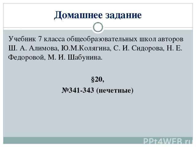 Домашнее задание Учебник 7 класса общеобразовательных школ авторов Ш. А. Алимова, Ю.М.Колягина, С. И. Сидорова, Н. Е. Федоровой, М. И. Шабунина. §20, №341-343 (нечетные)