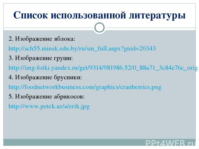 2. Изображение яблока: http://sch55.minsk.edu.by/ru/sm_full.aspx?guid=20343 3. Изображение груши: http://img-fotki.yandex.ru/get/9314/981986.52/0_88a71_3c84e76c_orig 4. Изображение брусники: http://foodnetworkbusiness.com/graphics/cranberries.png 5.…