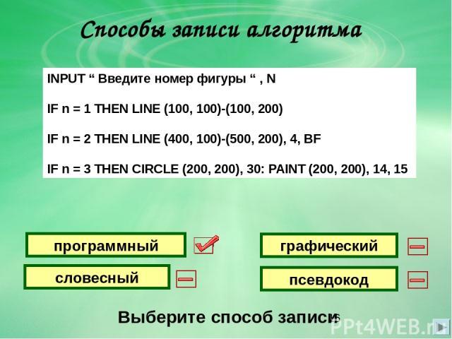 """Способы записи алгоритма Выберите способ записи графический словесный программный псевдокод INPUT """" Введите номер фигуры """" , N IF n = 1 THEN LINE (100, 100)-(100, 200) IF n = 2 THEN LINE (400, 100)-(500, 200), 4, BF IF n = 3 THEN CIRCLE (200, 200), …"""
