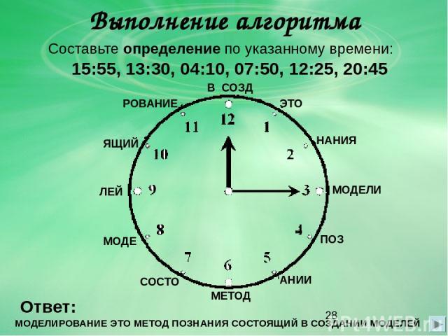 Выполнение алгоритма Составьте определение по указанному времени: 15:55, 13:30, 04:10, 07:50, 12:25, 20:45 Ответ: МОДЕЛИРОВАНИЕ ЭТО МЕТОД ПОЗНАНИЯ СОСТОЯЩИЙ В СОЗДАНИИ МОДЕЛЕЙ МОДЕЛИ ЭТО РОВАНИЕ МЕТОД ПОЗ НАНИЯ СОСТО ЯЩИЙ В СОЗД АНИИ МОДЕ ЛЕЙ