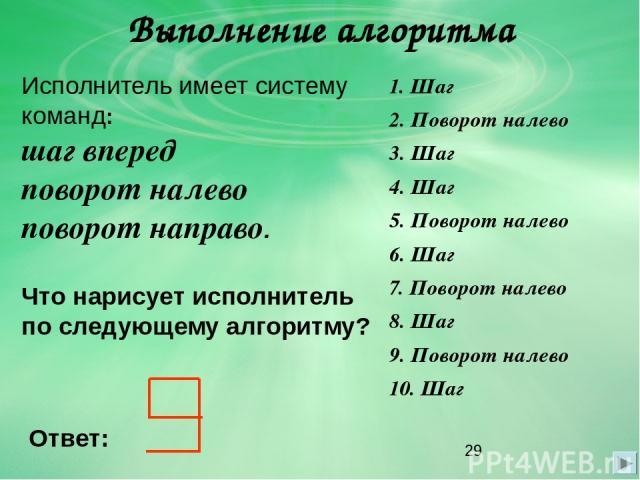 Выполнение алгоритма Исполнитель имеет систему команд: шаг вперед поворот налево поворот направо. Что нарисует исполнитель по следующему алгоритму? 1. Шаг 2. Поворот налево 3. Шаг 4. Шаг 5. Поворот налево 6. Шаг 7. Поворот налево 8. Шаг 9. Поворот н…