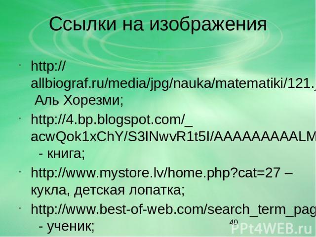 Ссылки на изображения http://allbiograf.ru/media/jpg/nauka/matematiki/121.jpg Аль Хорезми; http://4.bp.blogspot.com/_acwQok1xChY/S3INwvR1t5I/AAAAAAAAALM/LOTDFpaxn4I/s200/BookCartoon3.jpg - книга; http://www.mystore.lv/home.php?cat=27 – кукла, детска…