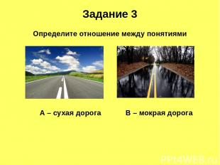 Задание 3 А – сухая дорога В – мокрая дорога Определите отношение между понятиям