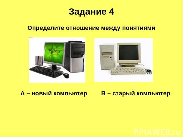 Задание 4 А – новый компьютер В – старый компьютер Определите отношение между понятиями