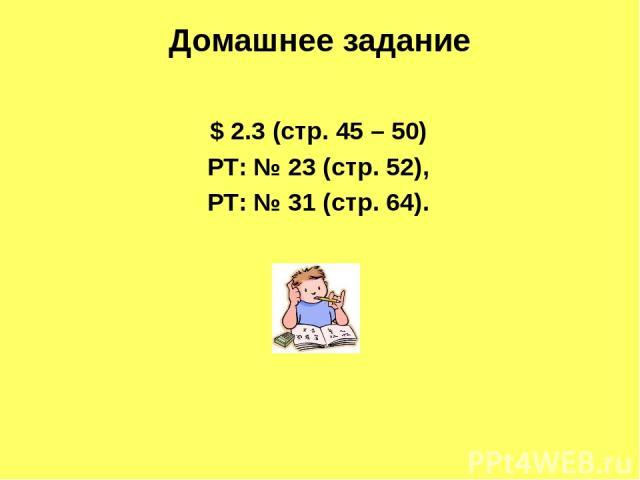 $ 2.3 (стр. 45 – 50) РТ: № 23 (стр. 52), РТ: № 31 (стр. 64). Домашнее задание
