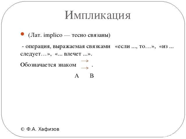 Импликация © Ф.А. Хафизов (Лат. implico — тесно связаны) - операция, выражаемая связками  «если ..., то…», «из ... следует…», «... влечет ...». Обозначается знаком . А В