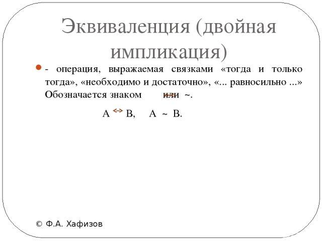 Эквиваленция (двойная импликация) © Ф.А. Хафизов - операция, выражаемая связками «тогда и только тогда», «необходимо и достаточно», «... равносильно ...» Обозначается знаком  или ~.  А В, А ~ В.