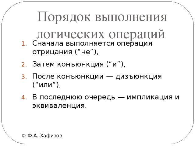 """Порядок выполнения логических операций © Ф.А. Хафизов Сначала выполняется операция отрицания (""""не""""), Затем конъюнкция (""""и""""), После конъюнкции — дизъюнкция (""""или""""), В последнюю очередь — импликация и эквиваленция."""
