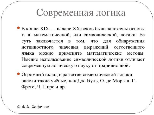 Современная логика © Ф.А. Хафизов В конце XIX — начале XX веков были заложены основы т. н. математической, или символической, логики. Её суть заключается в том, что для обнаружения истинностного значения выражений естественного языка можно применять…